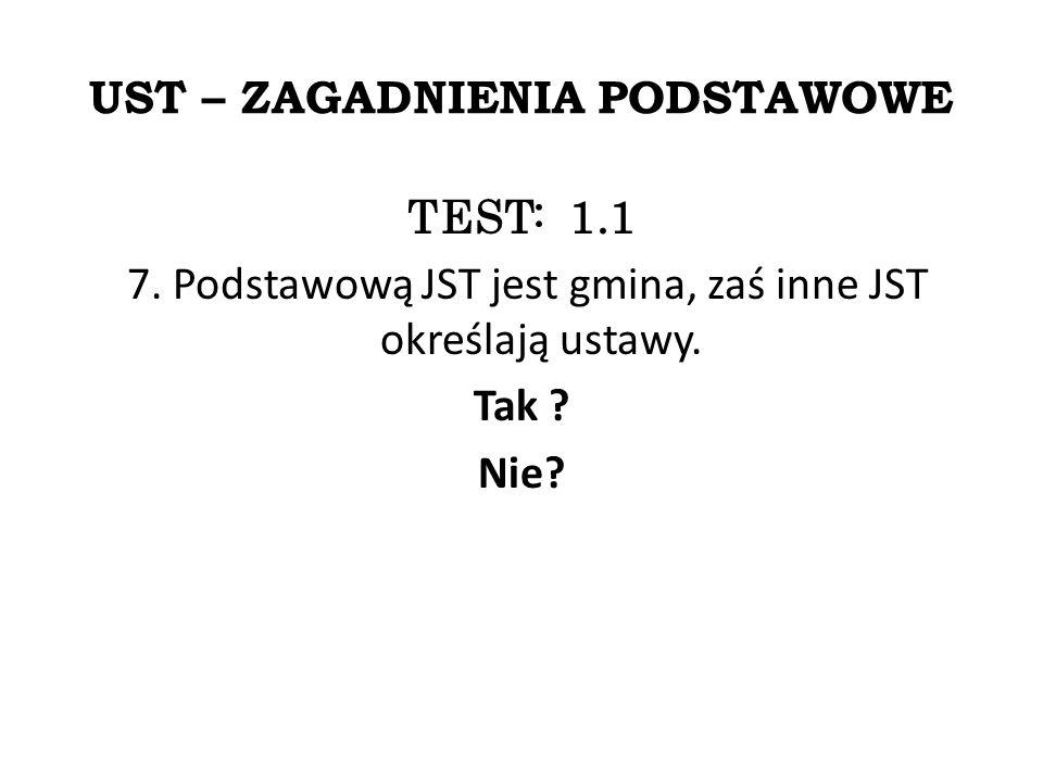 UST – ZAGADNIENIA PODSTAWOWE TEST: 1.1 7. Podstawową JST jest gmina, zaś inne JST określają ustawy.