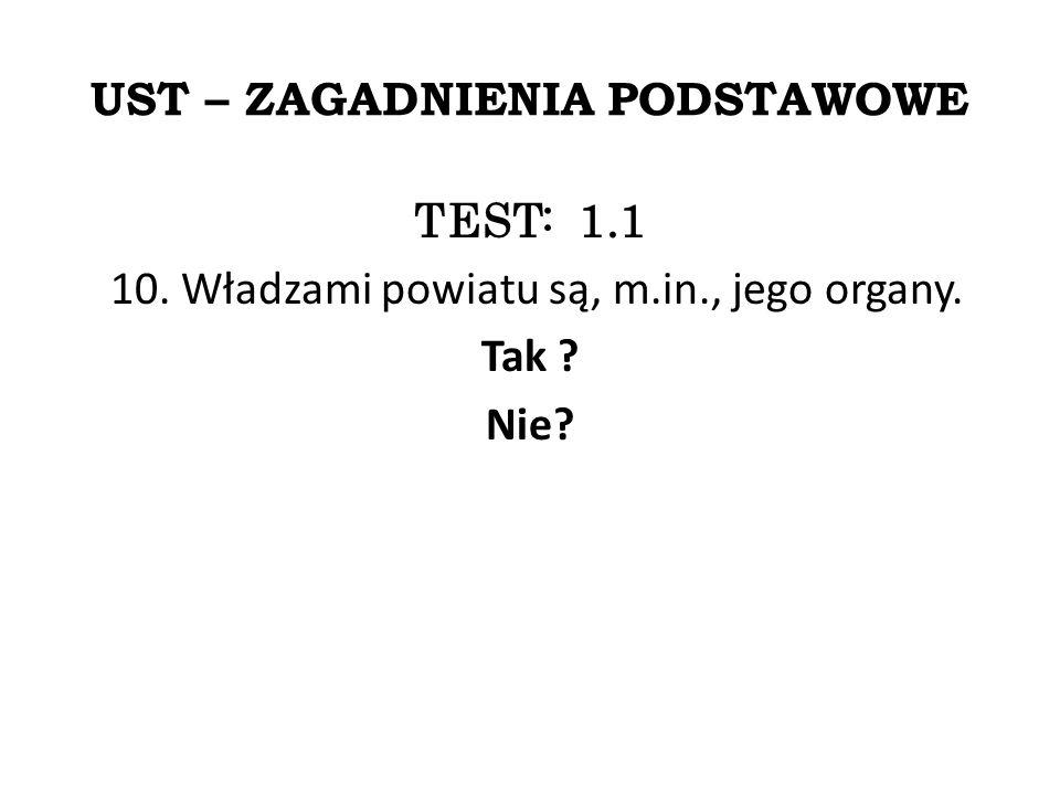 UST – ZAGADNIENIA PODSTAWOWE TEST: 1.1 10. Władzami powiatu są, m.in., jego organy. Tak ? Nie?
