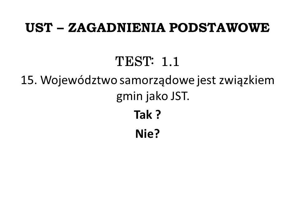 UST – ZAGADNIENIA PODSTAWOWE TEST: 1.1 15. Województwo samorządowe jest związkiem gmin jako JST.