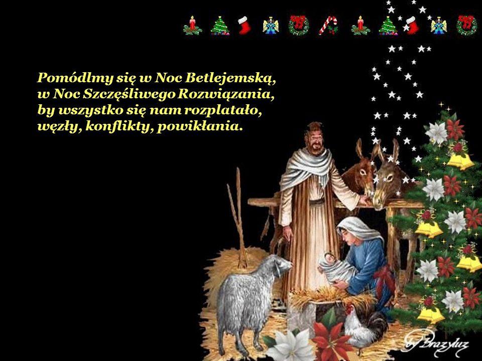 Pomódlmy się w Noc Betlejemską, w Noc Szczęśliwego Rozwiązania, by wszystko się nam rozplatało, węzły, konflikty, powikłania.