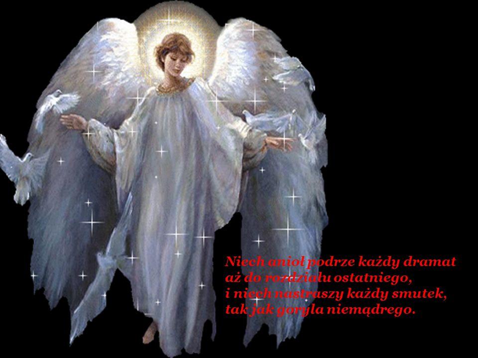Niech anioł podrze każdy dramat aż do rozdziału ostatniego, i niech nastraszy każdy smutek, tak jak goryla niemądrego.