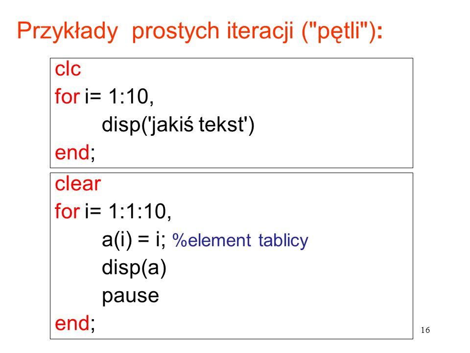 clear for i= 1:1:10, a(i) = i; %element tablicy disp(a) pause end; Przykłady prostych iteracji ( pętli ): clc for i= 1:10, disp( jakiś tekst ) end; 16