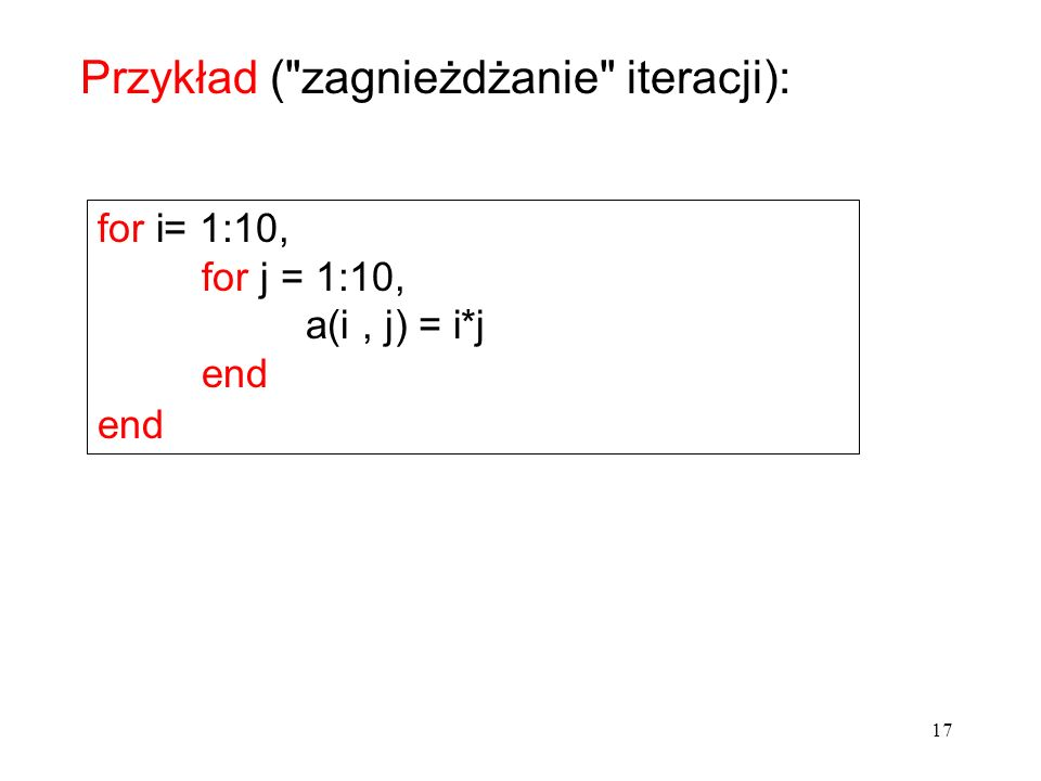for i= 1:10, for j = 1:10, a(i, j) = i*j end Przykład ( zagnieżdżanie iteracji): 17