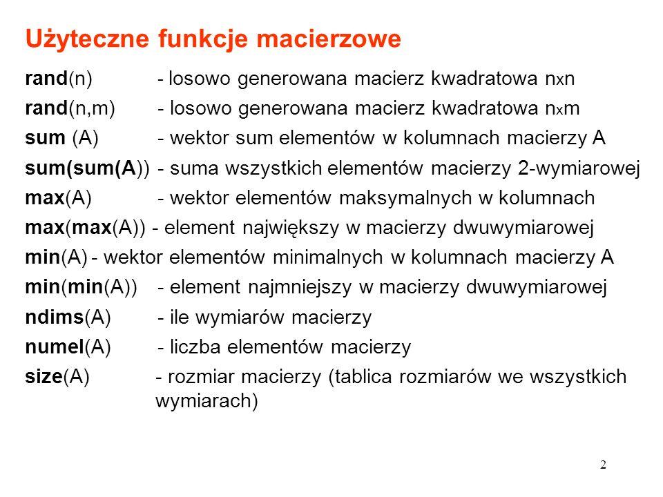 Użyteczne funkcje macierzowe rand ( n) - losowo generowana macierz kwadratowa n x n rand(n,m)- losowo generowana macierz kwadratowa n x m sum (A)- wektor sum elementów w kolumnach macierzy A sum(sum(A)) - suma wszystkich elementów macierzy 2-wymiarowej max(A)- wektor elementów maksymalnych w kolumnach max(max(A)) - element największy w macierzy dwuwymiarowej min(A)- wektor elementów minimalnych w kolumnach macierzy A min(min(A)) - element najmniejszy w macierzy dwuwymiarowej ndims(A) - ile wymiarów macierzy numel(A) - liczba elementów macierzy size(A)- rozmiar macierzy (tablica rozmiarów we wszystkich wymiarach) 2