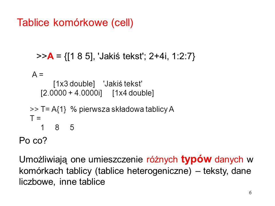 Tablice komórkowe (cell) >>A = {[1 8 5], Jakiś tekst ; 2+4i, 1:2:7} Po co.