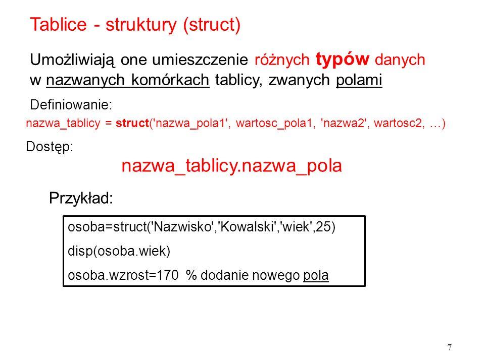 Tablice - struktury (struct) Przykład: Umożliwiają one umieszczenie różnych typów danych w nazwanych komórkach tablicy, zwanych polami Dostęp: 7 nazwa_tablicy = struct( nazwa_pola1 , wartosc_pola1, nazwa2 , wartosc2, …) Definiowanie: osoba=struct( Nazwisko , Kowalski , wiek ,25) disp(osoba.wiek) osoba.wzrost=170 % dodanie nowego pola nazwa_tablicy.nazwa_pola