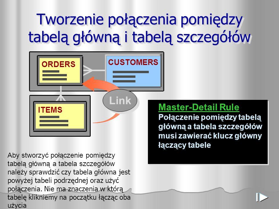 ORDERS CUSTOMERS ITEMS Tworzenie połączenia pomiędzy tabelą główną i tabelą szczegółów Master-Detail Rule Połączenie pomiędzy tabelą główną a tabela s