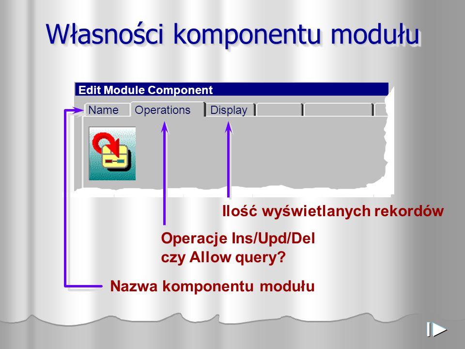Własności komponentu modułu Edit Module Component OperationsDisplayName Nazwa komponentu modułu Operacje Ins/Upd/Del czy Allow query? Ilość wyświetlan