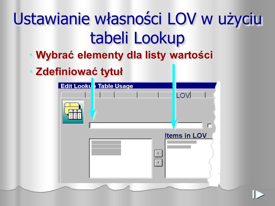 LOV Edit Lookup Table Usage Items in LOV Ustawianie własności LOV w użyciu tabeli Lookup Wybrać elementy dla listy wartości Zdefiniować tytuł Wybrać elementy dla listy wartości Zdefiniować tytuł