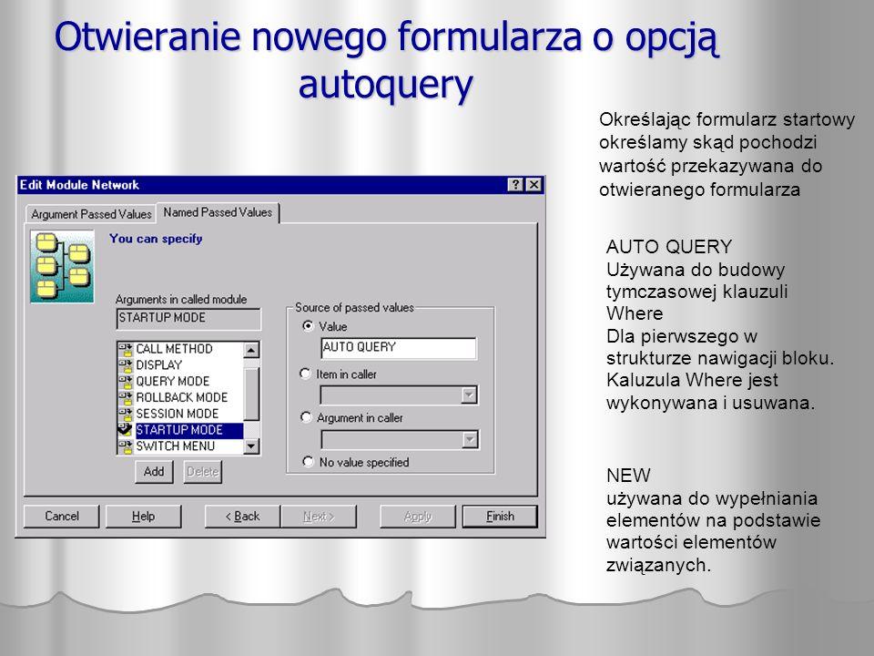 Otwieranie nowego formularza o opcją autoquery AUTO QUERY Używana do budowy tymczasowej klauzuli Where Dla pierwszego w strukturze nawigacji bloku. Ka