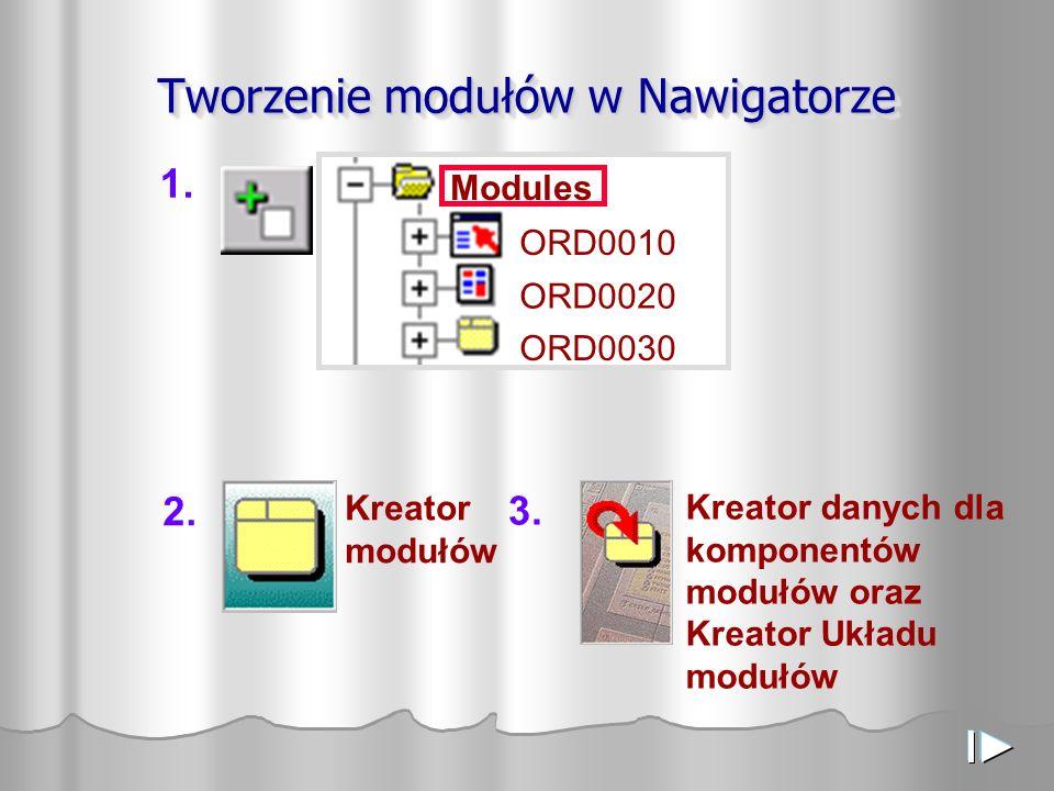 Tworzenie modułów w Nawigatorze Modules ORD0010 ORD0020 ORD0030 1. Kreator modułów 2. Kreator danych dla komponentów modułów oraz Kreator Układu moduł