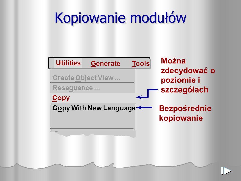 Kopiowanie modułów Create Object View... Copy Copy With New Language Generate Tools Utilities Resequence... Można zdecydować o poziomie i szczegółach