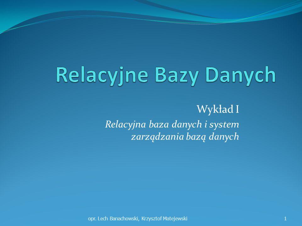 Wykład I Relacyjna baza danych i system zarządzania bazą danych opr. Lech Banachowski, Krzysztof Matejewski1