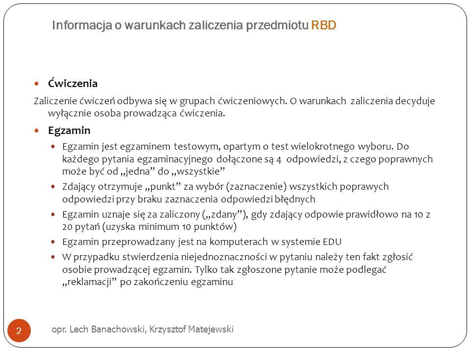 Informacja o warunkach zaliczenia przedmiotu RBD opr. Lech Banachowski, Krzysztof Matejewski 2 Ćwiczenia Zaliczenie ćwiczeń odbywa się w grupach ćwicz