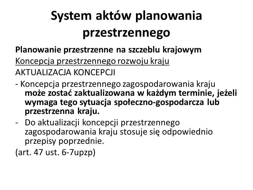 System aktów planowania przestrzennego Planowanie przestrzenne na szczeblu krajowym Koncepcja przestrzennego rozwoju kraju AKTUALIZACJA KONCEPCJI - Koncepcja przestrzennego zagospodarowania kraju może zostać zaktualizowana w każdym terminie, jeżeli wymaga tego sytuacja społeczno-gospodarcza lub przestrzenna kraju.