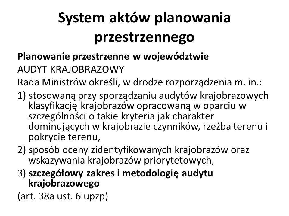System aktów planowania przestrzennego Planowanie przestrzenne w województwie AUDYT KRAJOBRAZOWY Rada Ministrów określi, w drodze rozporządzenia m. in
