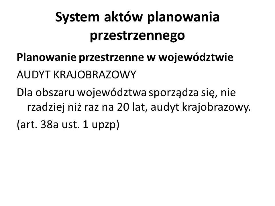 System aktów planowania przestrzennego Planowanie przestrzenne w województwie AUDYT KRAJOBRAZOWY Dla obszaru województwa sporządza się, nie rzadziej n