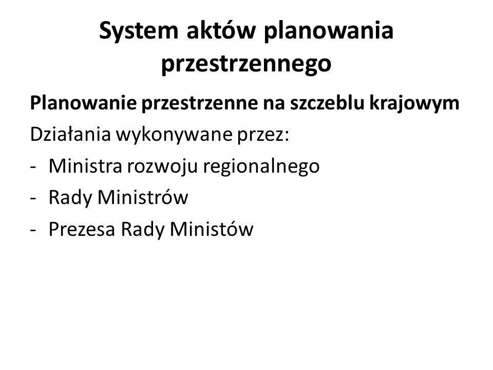 System aktów planowania przestrzennego Planowanie przestrzenne na szczeblu krajowym Zadania ministra rozwoju regionalnego: 1) koordynuje zgodność planów zagospodarowania przestrzennego województw z koncepcją przestrzennego zagospodarowania kraju; 2) koordynuje współpracę transgraniczną i przygraniczną w zakresie planowania i zagospodarowania przestrzennego; (art.