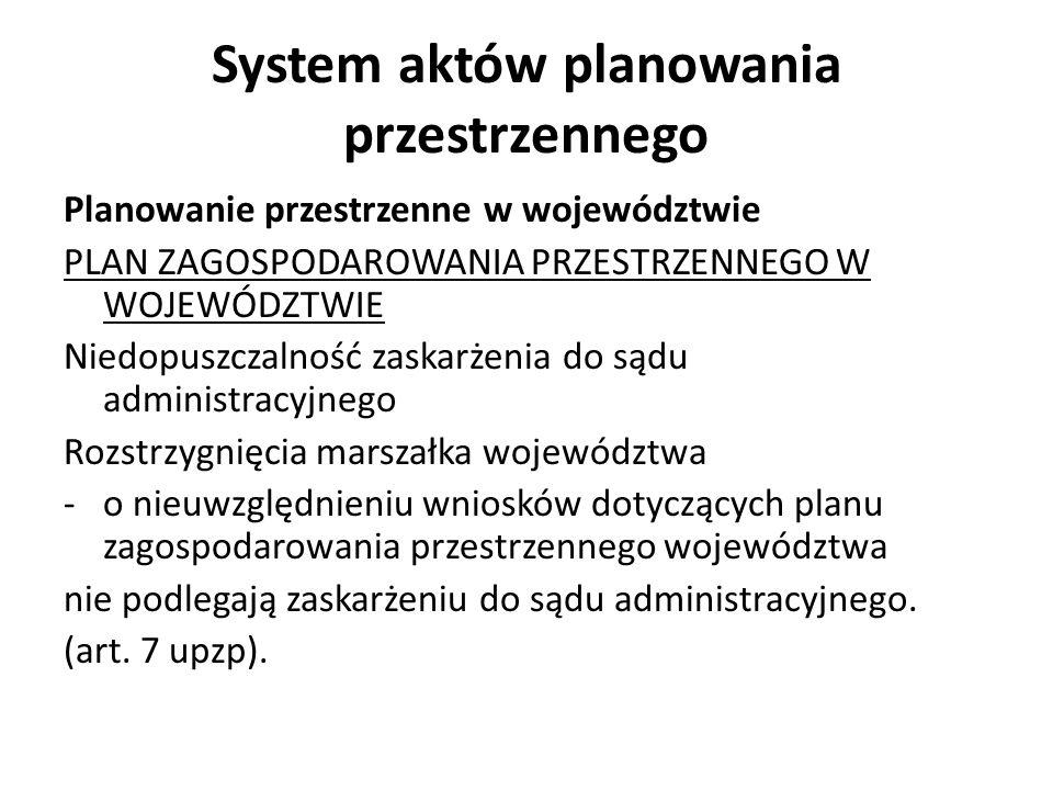 System aktów planowania przestrzennego Planowanie przestrzenne w województwie PLAN ZAGOSPODAROWANIA PRZESTRZENNEGO W WOJEWÓDZTWIE Niedopuszczalność zaskarżenia do sądu administracyjnego Rozstrzygnięcia marszałka województwa -o nieuwzględnieniu wniosków dotyczących planu zagospodarowania przestrzennego województwa nie podlegają zaskarżeniu do sądu administracyjnego.
