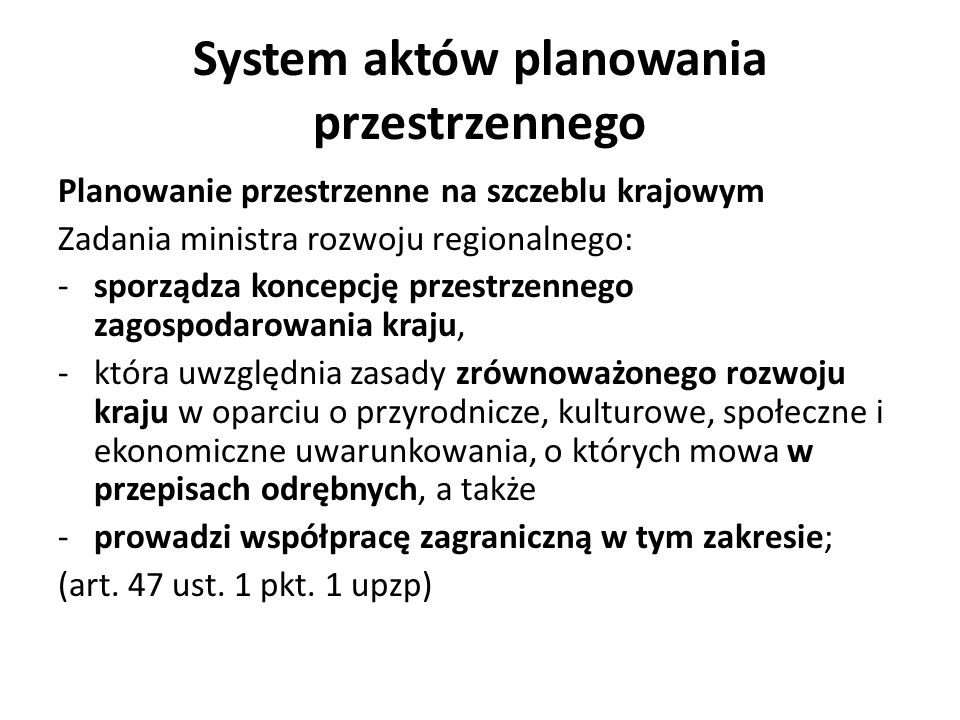 System aktów planowania przestrzennego Planowanie przestrzenne na szczeblu krajowym Zadania ministra rozwoju regionalnego: -sporządza koncepcję przestrzennego zagospodarowania kraju, -która uwzględnia zasady zrównoważonego rozwoju kraju w oparciu o przyrodnicze, kulturowe, społeczne i ekonomiczne uwarunkowania, o których mowa w przepisach odrębnych, a także -prowadzi współpracę zagraniczną w tym zakresie; (art.