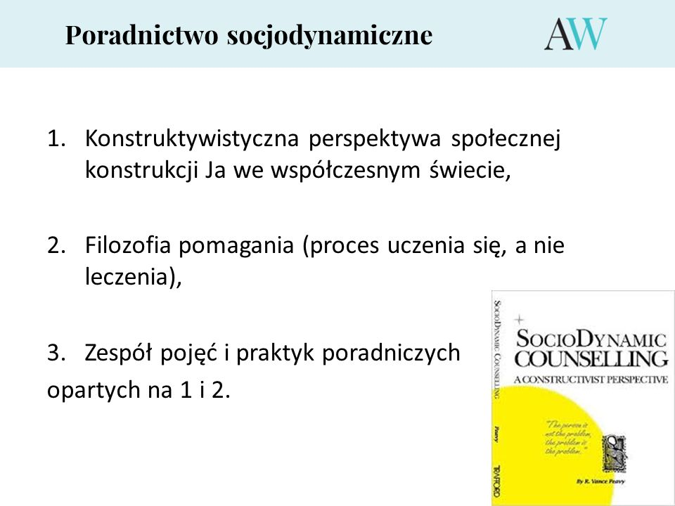 Poradnictwo socjodynamiczne 1.Konstruktywistyczna perspektywa społecznej konstrukcji Ja we współczesnym świecie, 2. Filozofia pomagania (proces uczeni
