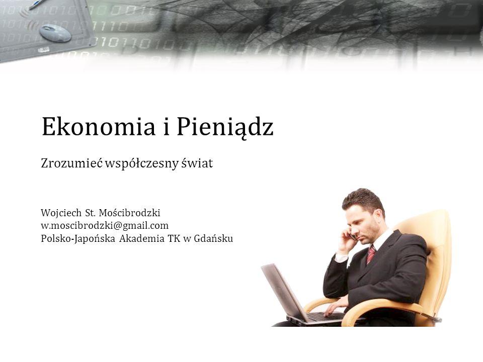 Ekonomia i Pieniądz Zrozumieć współczesny świat Wojciech St. Mościbrodzki w.moscibrodzki@gmail.com Polsko-Japońska Akademia TK w Gdańsku