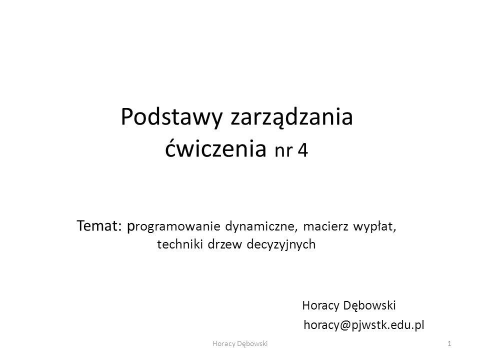 Podstawy zarządzania ćwiczenia nr 4 Temat: p rogramowanie dynamiczne, macierz wypłat, techniki drzew decyzyjnych Horacy Dębowski horacy@pjwstk.edu.pl Horacy Dębowski1