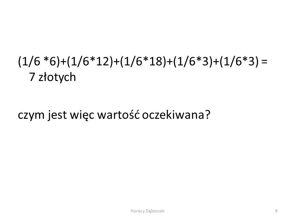 (1/6 *6)+(1/6*12)+(1/6*18)+(1/6*3)+(1/6*3) = 7 złotych czym jest więc wartość oczekiwana? Horacy Dębowski9