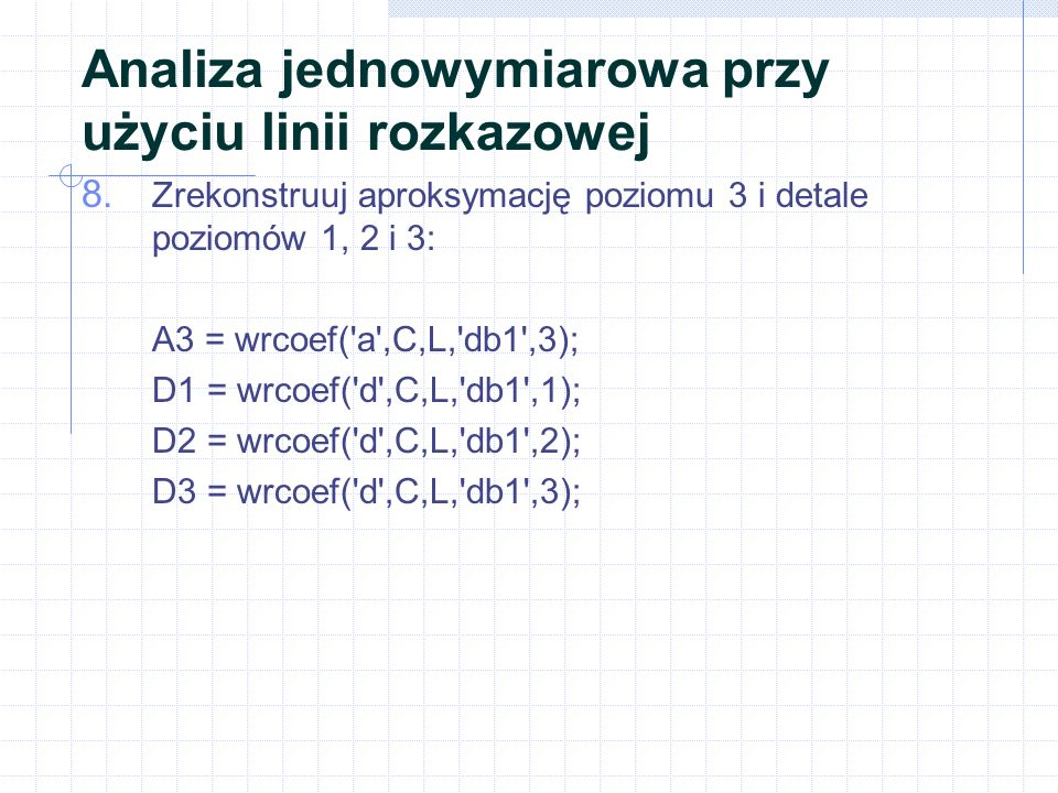 Analiza jednowymiarowa przy użyciu linii rozkazowej 8. Zrekonstruuj aproksymację poziomu 3 i detale poziomów 1, 2 i 3: A3 = wrcoef('a',C,L,'db1',3); D