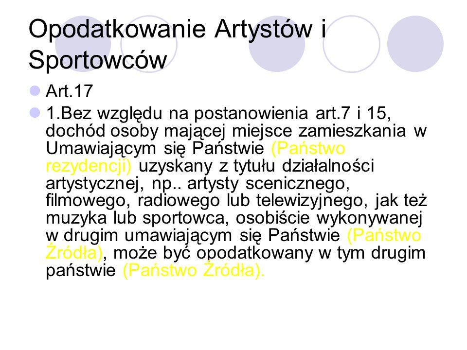 Opodatkowanie Artystów i Sportowców Art.17 1.Bez względu na postanowienia art.7 i 15, dochód osoby mającej miejsce zamieszkania w Umawiającym się Państwie (Państwo rezydencji) uzyskany z tytułu działalności artystycznej, np..