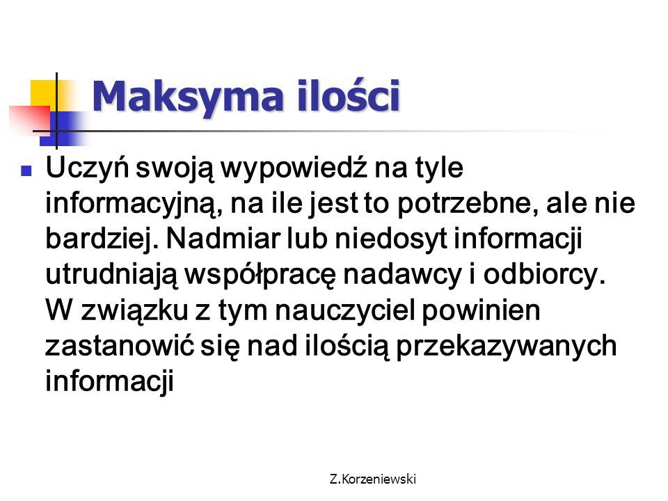 Z.Korzeniewski Maksyma ilości Uczyń swoją wypowiedź na tyle informacyjną, na ile jest to potrzebne, ale nie bardziej. Nadmiar lub niedosyt informacji
