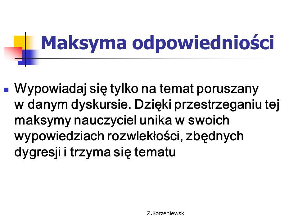 Z.Korzeniewski Maksyma odpowiedniości Wypowiadaj się tylko na temat poruszany w danym dyskursie. Dzięki przestrzeganiu tej maksymy nauczyciel unika w