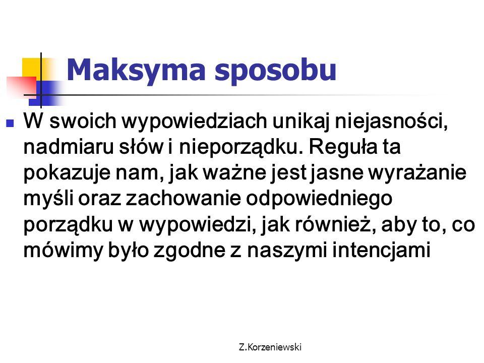 Z.Korzeniewski Maksyma sposobu W swoich wypowiedziach unikaj niejasności, nadmiaru słów i nieporządku. Reguła ta pokazuje nam, jak ważne jest jasne wy