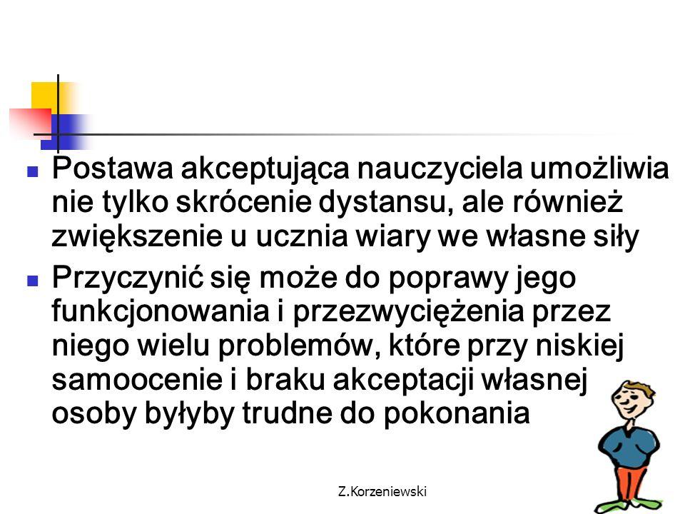 Z.Korzeniewski Postawa akceptująca nauczyciela umożliwia nie tylko skrócenie dystansu, ale również zwiększenie u ucznia wiary we własne siły Przyczyni