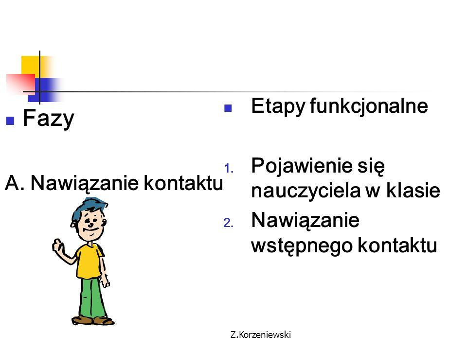 Z.Korzeniewski Fazy A. Nawiązanie kontaktu Etapy funkcjonalne 1. Pojawienie się nauczyciela w klasie 2. Nawiązanie wstępnego kontaktu
