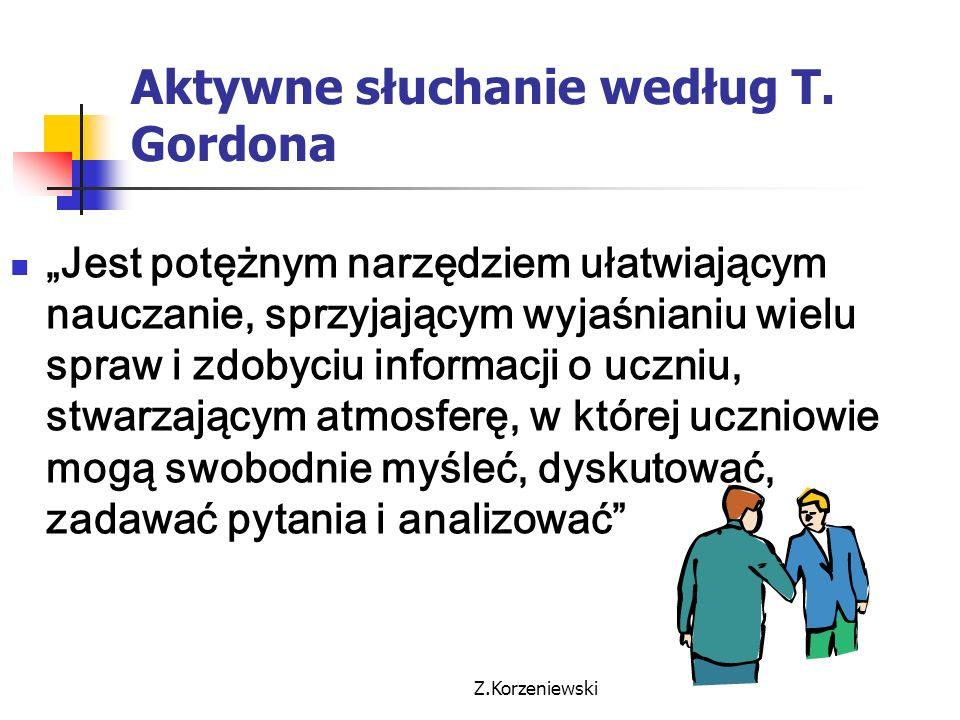 """Z.Korzeniewski Aktywne słuchanie według T. Gordona """"Jest potężnym narzędziem ułatwiającym nauczanie, sprzyjającym wyjaśnianiu wielu spraw i zdobyciu i"""