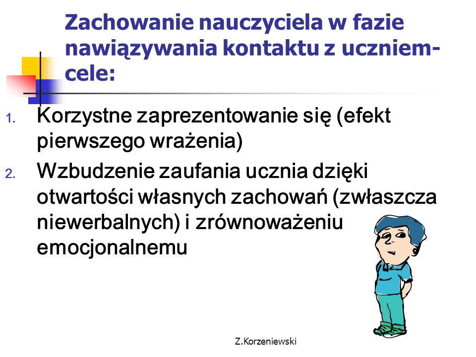 Z.Korzeniewski Zachowanie nauczyciela w fazie nawiązywania kontaktu z uczniem- cele: 1. Korzystne zaprezentowanie się (efekt pierwszego wrażenia) 2. W