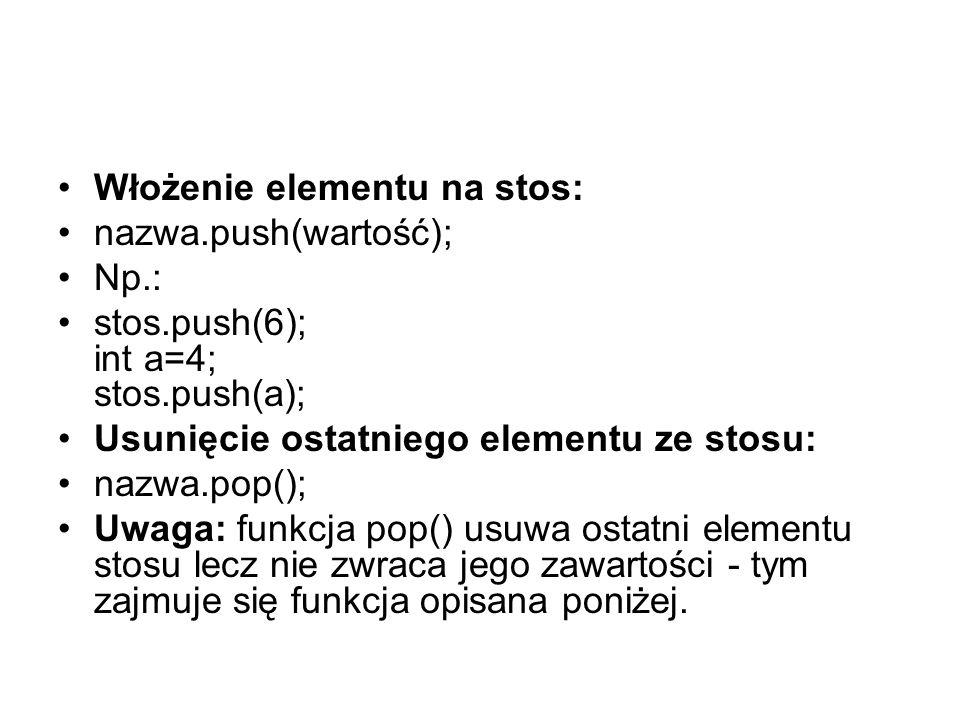 Włożenie elementu na stos: nazwa.push(wartość); Np.: stos.push(6); int a=4; stos.push(a); Usunięcie ostatniego elementu ze stosu: nazwa.pop(); Uwaga: funkcja pop() usuwa ostatni elementu stosu lecz nie zwraca jego zawartości - tym zajmuje się funkcja opisana poniżej.
