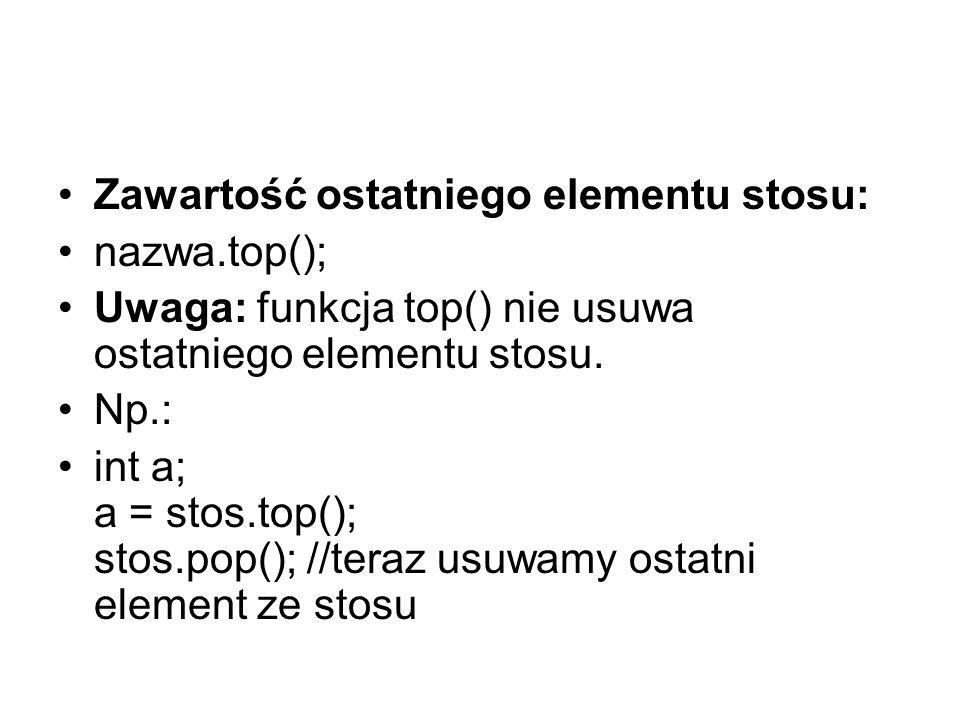 Zawartość ostatniego elementu stosu: nazwa.top(); Uwaga: funkcja top() nie usuwa ostatniego elementu stosu.