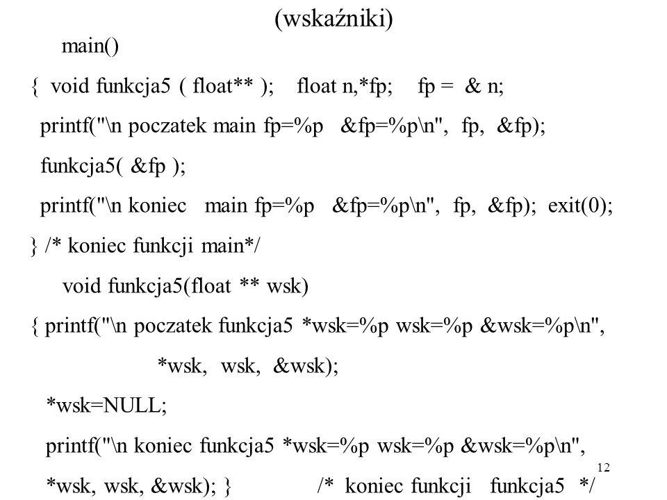 12 (wskaźniki) main() { void funkcja5 ( float** ); float n,*fp; fp = & n; printf(