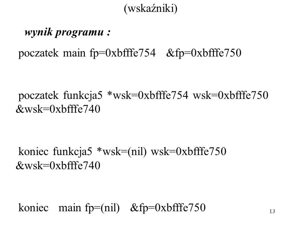 13 (wskaźniki) wynik programu : poczatek main fp=0xbfffe754 &fp=0xbfffe750 poczatek funkcja5 *wsk=0xbfffe754 wsk=0xbfffe750 &wsk=0xbfffe740 koniec fun