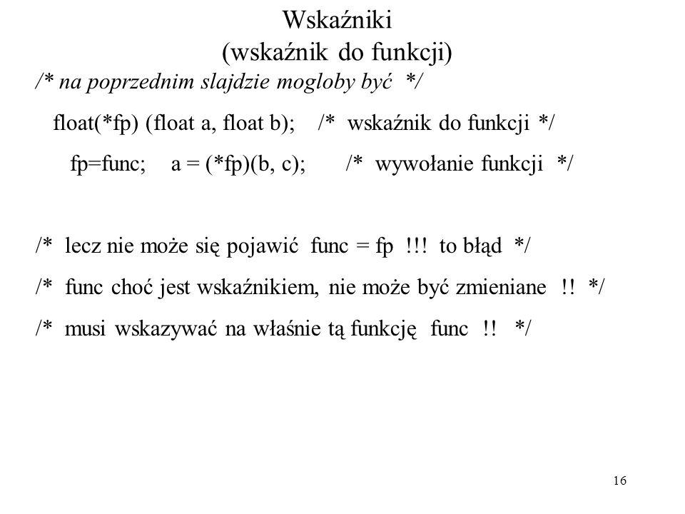 16 Wskaźniki (wskaźnik do funkcji) /* na poprzednim slajdzie mogloby być */ float(*fp) (float a, float b); /* wskaźnik do funkcji */ fp=func; a = (*fp)(b, c); /* wywołanie funkcji */ /* lecz nie może się pojawić func = fp !!.