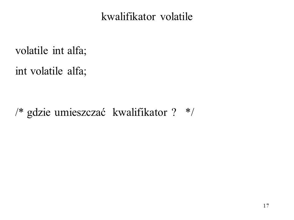 17 kwalifikator volatile volatile int alfa; int volatile alfa; /* gdzie umieszczać kwalifikator ? */