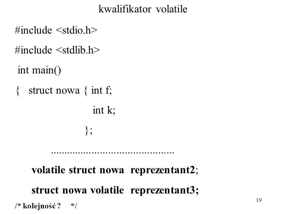 19 kwalifikator volatile #include int main() { struct nowa { int f; int k; };............................................. volatile struct nowa reprez
