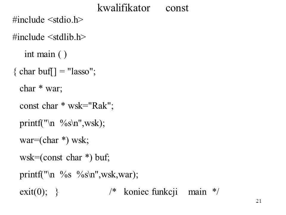 21 kwalifikator const #include int main ( ) { char buf[] = lasso ; char * war; const char * wsk= Rak ; printf( \n %s\n ,wsk); war=(char *) wsk; wsk=(const char *) buf; printf( \n %s %s\n ,wsk,war); exit(0); } /* koniec funkcji main */