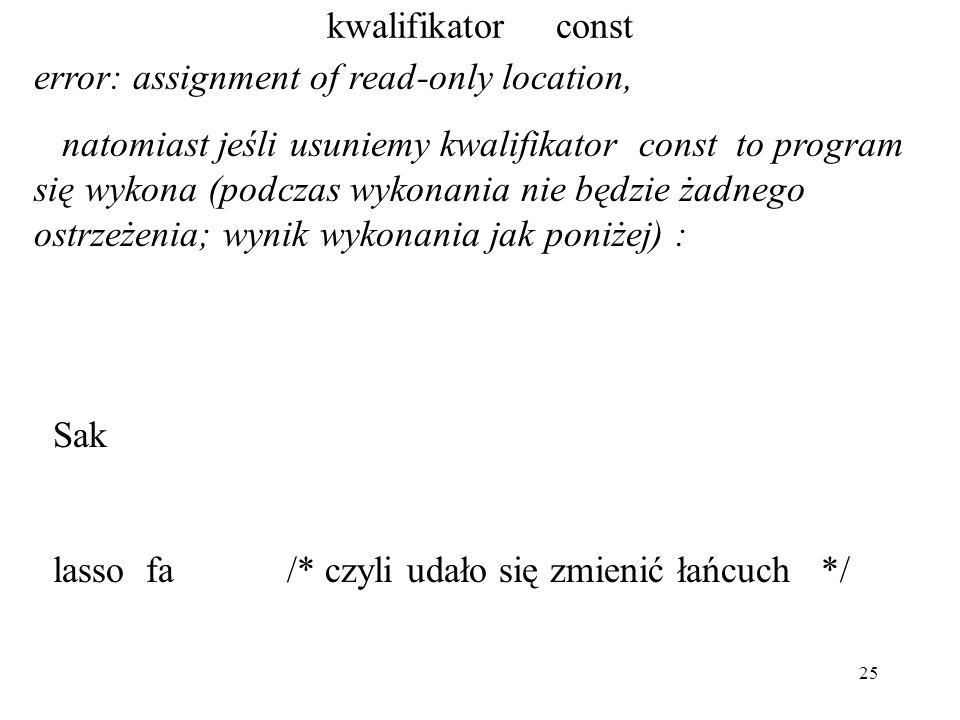25 kwalifikator const error: assignment of read-only location, natomiast jeśli usuniemy kwalifikator const to program się wykona (podczas wykonania nie będzie żadnego ostrzeżenia; wynik wykonania jak poniżej) : Sak lasso fa /* czyli udało się zmienić łańcuch */