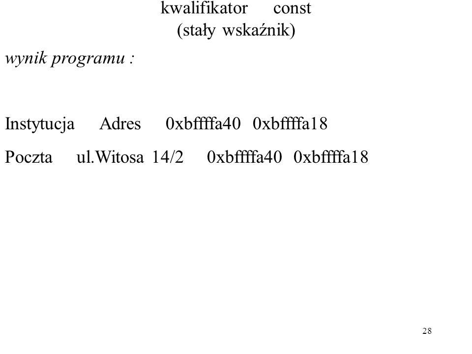 28 kwalifikator const (stały wskaźnik) wynik programu : Instytucja Adres 0xbffffa40 0xbffffa18 Poczta ul.Witosa 14/2 0xbffffa40 0xbffffa18