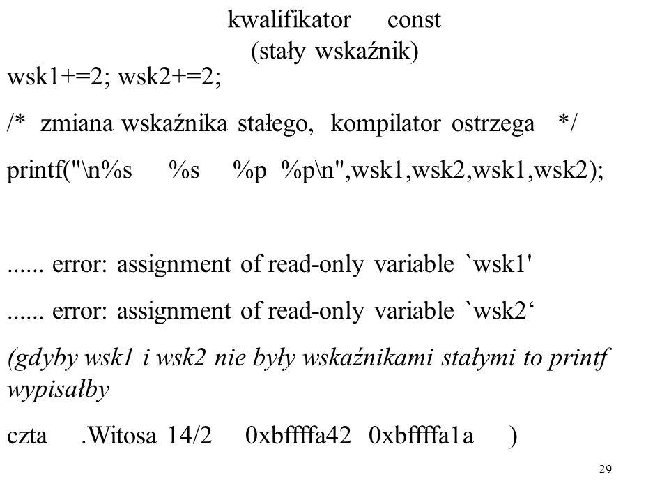 29 kwalifikator const (stały wskaźnik) wsk1+=2; wsk2+=2; /* zmiana wskaźnika stałego, kompilator ostrzega */ printf( \n%s %s %p %p\n ,wsk1,wsk2,wsk1,wsk2);......