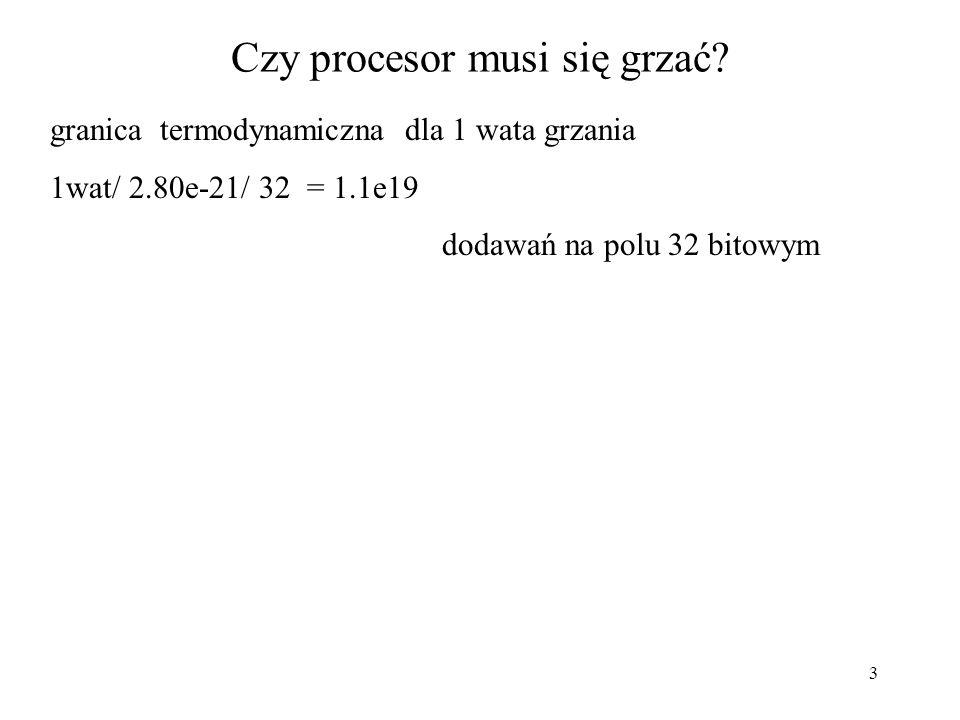 3 Czy procesor musi się grzać? granica termodynamiczna dla 1 wata grzania 1wat/ 2.80e-21/ 32 = 1.1e19 dodawań na polu 32 bitowym