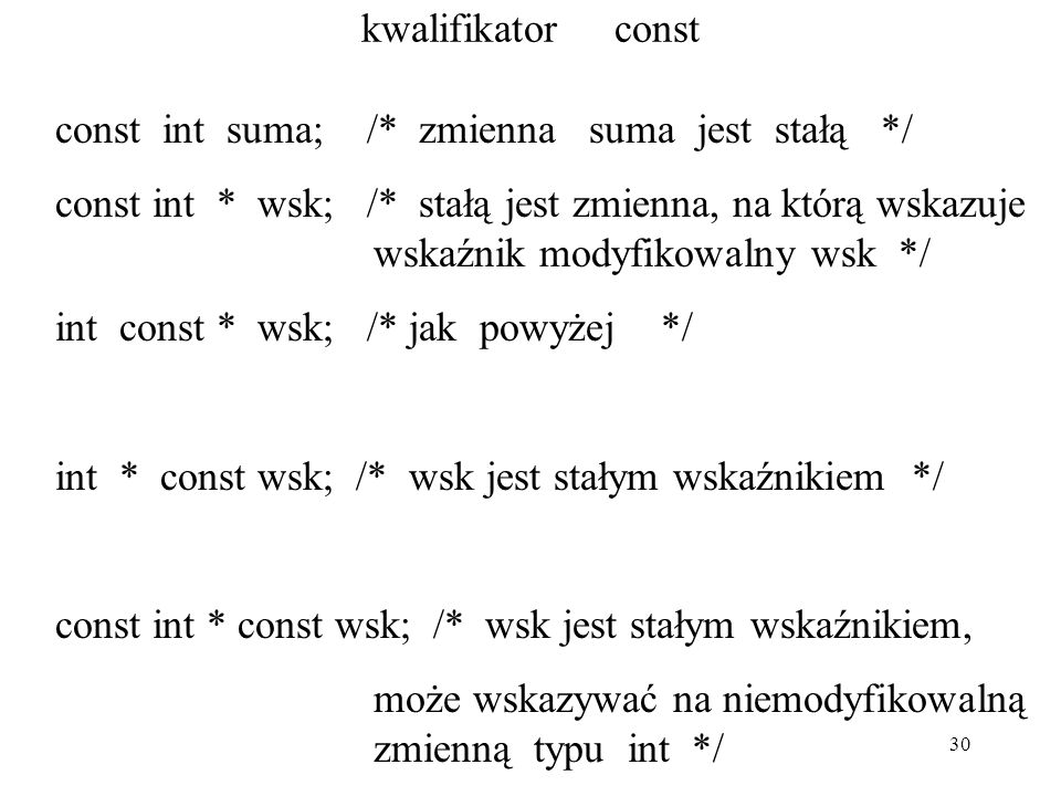 30 kwalifikator const const int suma; /* zmienna suma jest stałą */ const int * wsk; /* stałą jest zmienna, na którą wskazuje wskaźnik modyfikowalny wsk */ int const * wsk; /* jak powyżej */ int * const wsk; /* wsk jest stałym wskaźnikiem */ const int * const wsk; /* wsk jest stałym wskaźnikiem, może wskazywać na niemodyfikowalną zmienną typu int */